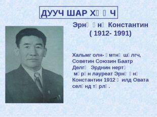 Эрнҗәнә Константин ( 1912- 1991) Хальмг олн- әмтнә шүлгч, Советин Союзин Баат