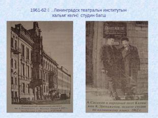 1961-62 җ. Ленинградск театральн институтын хальмг келнә студин багш