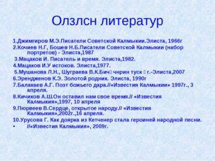 Олзлсн литератур 1.Джимгиров М.Э.Писатели Советской Калмыкии.Элиста, 1966г 2.