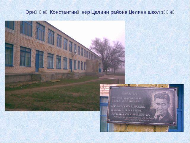 Эрнҗәнә Константинә нер Целинн района Целинн школ зүүнә