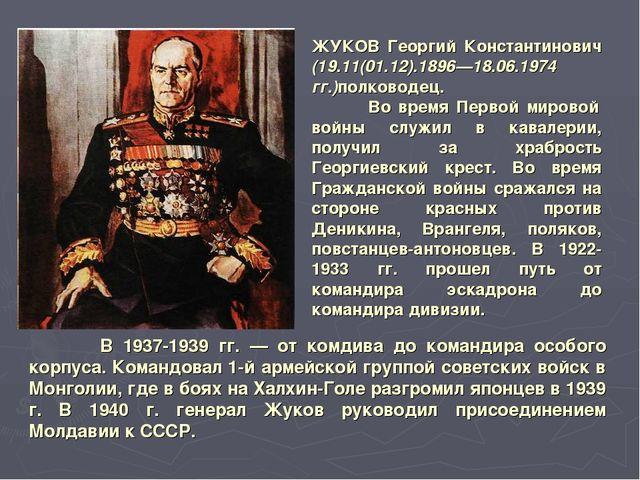 ЖУКОВ Георгий Константинович (19.11(01.12).1896—18.06.1974 гг.)полководец. Во...