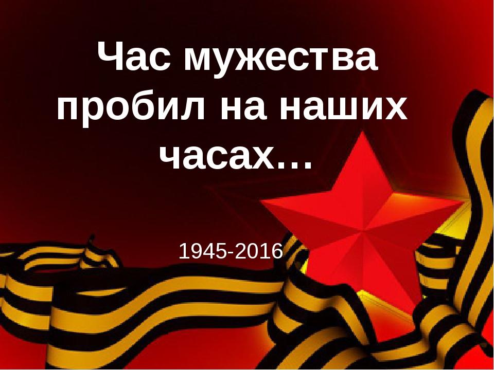 Час мужества пробил на наших часах… 1945-2016