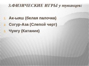 3.ФИЗИЧЕСКИЕ ИГРЫ у тувинцев: Ак-ыяш (белая палочка) Согур-Аза (Слепой черт)