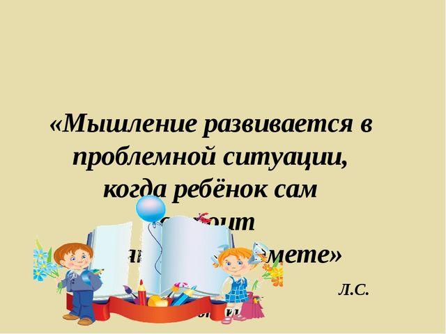 «Мышление развивается в проблемной ситуации, когда ребёнок сам строит поняти...