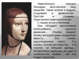 Замечательно передал Леонардо женственное лицо Цецилии. Такая нежная и мудрая