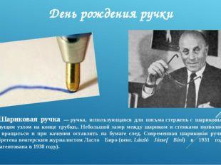 День рождения ручки Шариковая ручка —ручка, использующаяся для письмастерже