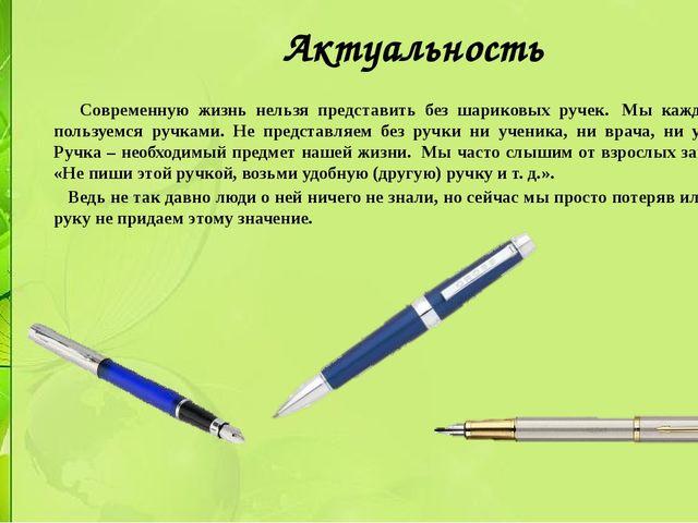 Актуальность Современную жизнь нельзя представить без шариковых ручек. Мы ка...