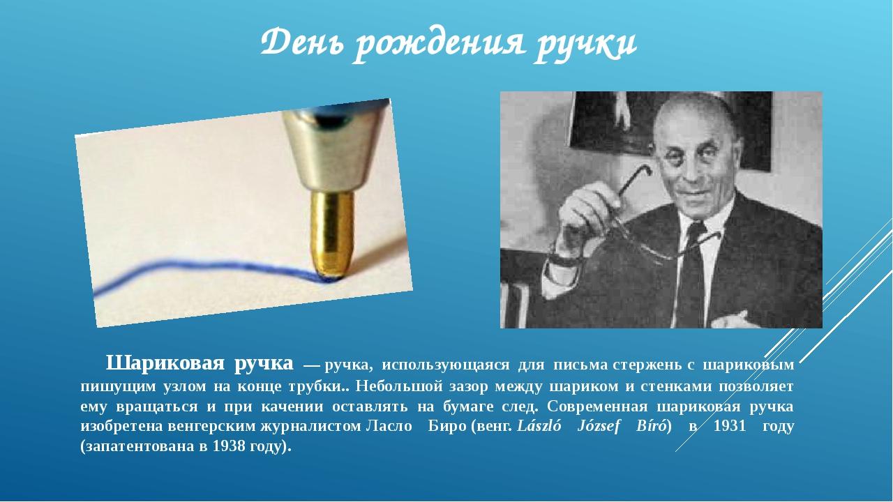 День рождения ручки Шариковая ручка —ручка, использующаяся для письмастерже...