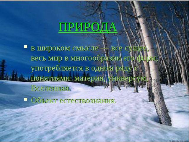 ПРИРОДА в широком смысле — все сущее, весь мир в многообразии его форм; употр...