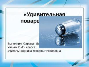 «Удивительная поваренная соль» Выполнил: Саранин Лев Ученик 2 «Г» класса Учит