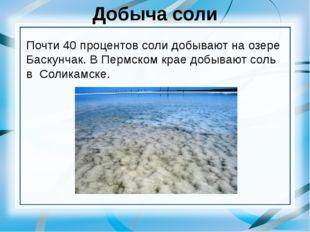 Добыча соли Почти 40 процентов соли добывают на озере Баскунчак. В Пермском к