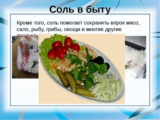 Соль в быту Кроме того, соль помогает сохранять впрок мясо, сало, рыбу, грибы...