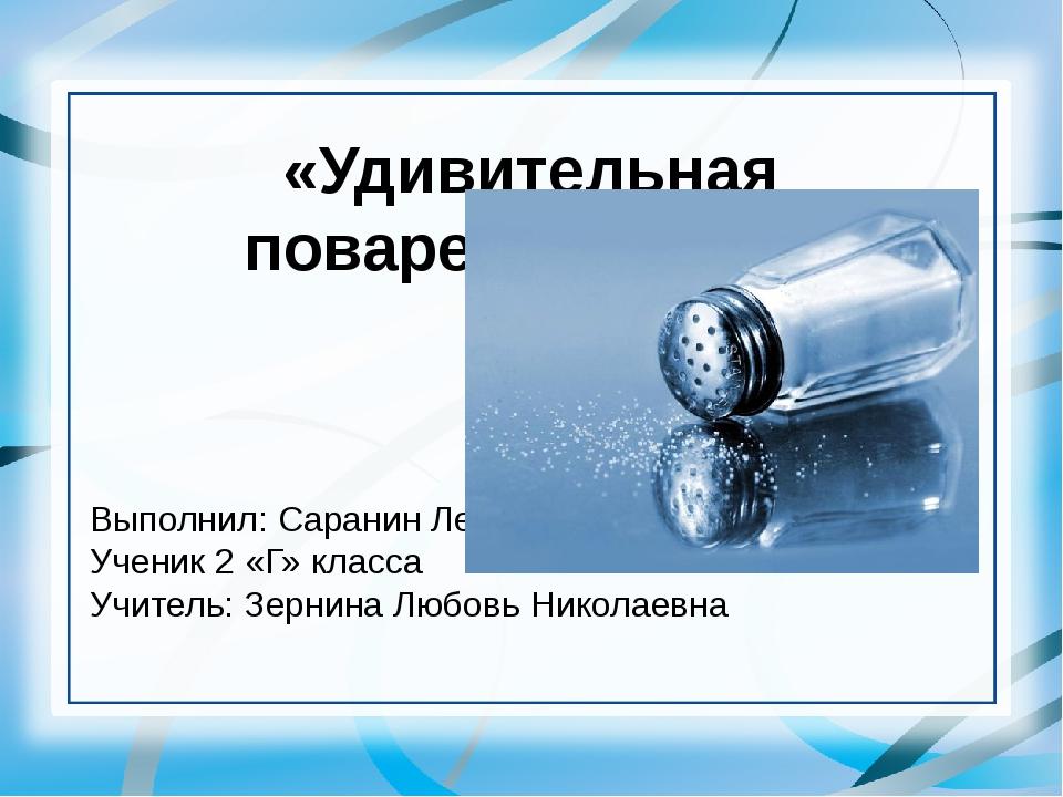 «Удивительная поваренная соль» Выполнил: Саранин Лев Ученик 2 «Г» класса Учит...