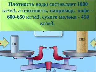 Плотность воды составляет 1000 кг/м3, а плотность, например, кофе - 600-650 к
