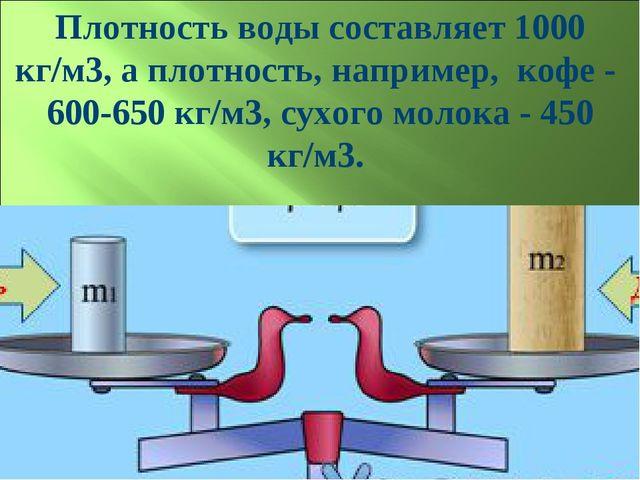 Плотность воды составляет 1000 кг/м3, а плотность, например, кофе - 600-650 к...