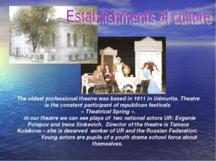 The oldest professional theatre was based in 1911 in Udmurtia. Theatre is the