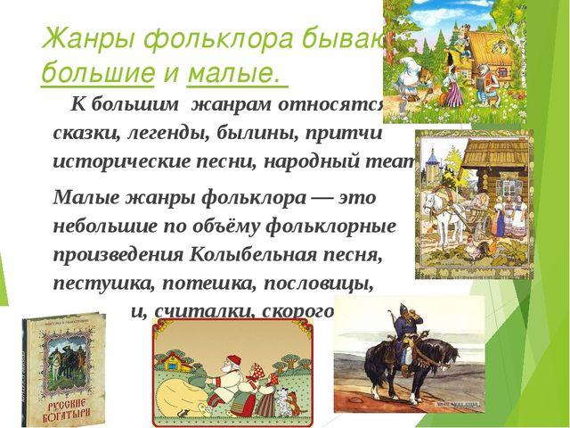 Жанры фольклора бывают большие и малые. К большим жанрам относятся – сказки,...