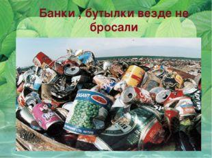 Банки , бутылки везде не бросали