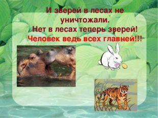 И зверей в лесах не уничтожали. Нет в лесах теперь зверей! Человек ведь всех