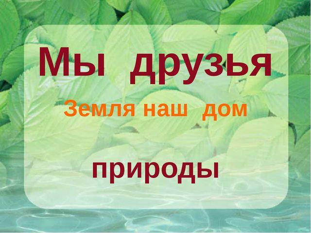 Мы друзья Земля наш дом природы