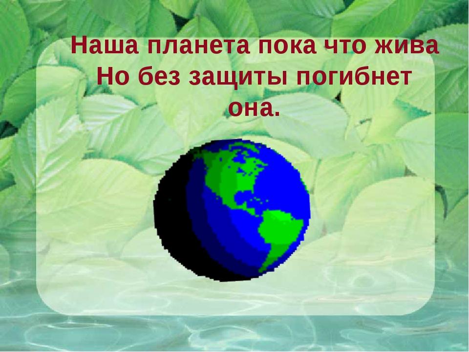 Наша планета пока что жива Но без защиты погибнет она.