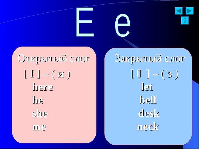 Открытый слог Закрытый слог [ I ] – ( и ) [ ə ] – ( э ) here let he bell she...