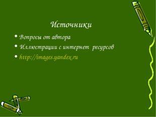 Источники Вопросы от автора Иллюстрации с интернет ресурсов http://images.yan