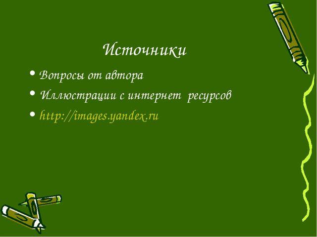 Источники Вопросы от автора Иллюстрации с интернет ресурсов http://images.yan...