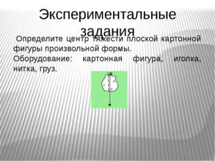 Экспериментальные задания Определите центр тяжести плоской картонной фигуры п