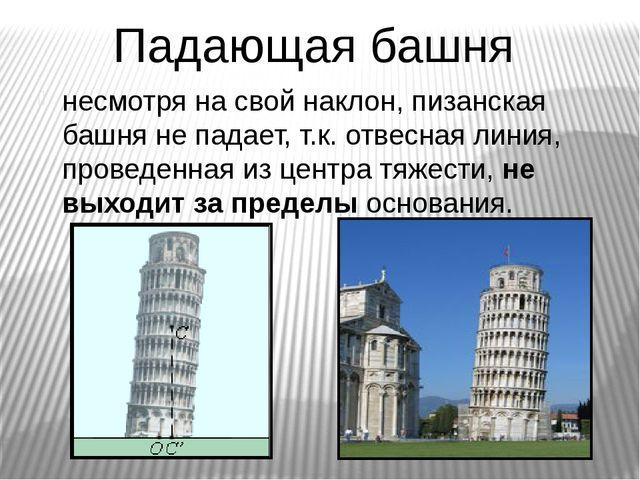 Падающая башня несмотря на свой наклон, пизанская башня не падает, т.к. отвес...