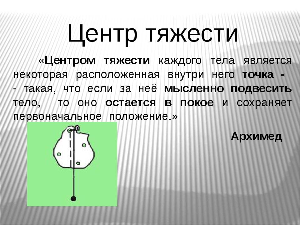 Центр тяжести «Центром тяжести каждого тела является некоторая расположенная...
