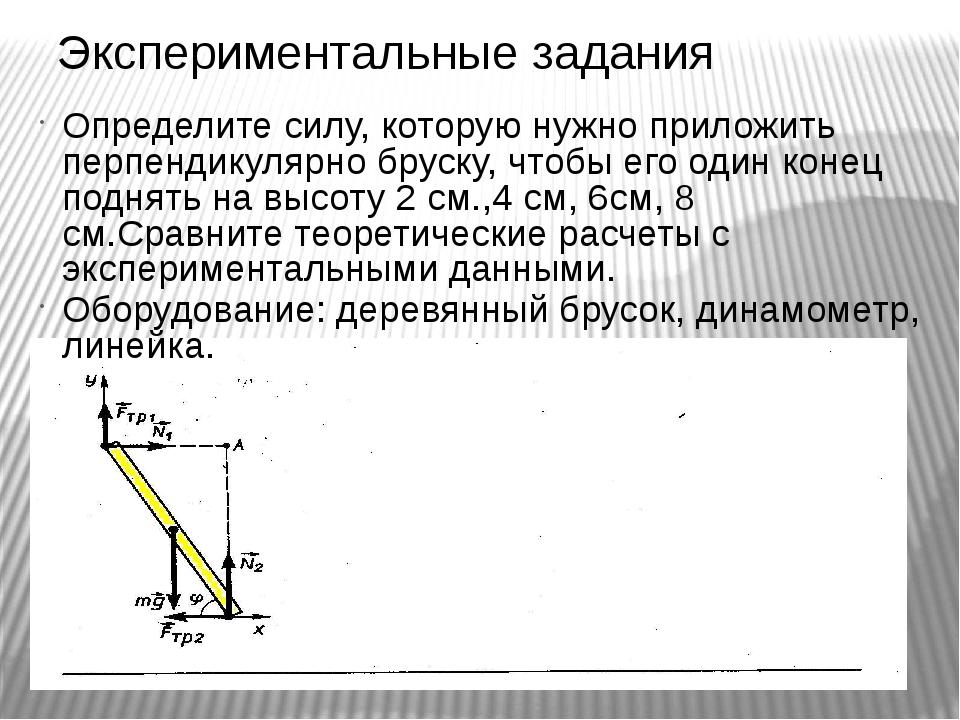 Экспериментальные задания Определите силу, которую нужно приложить перпендику...