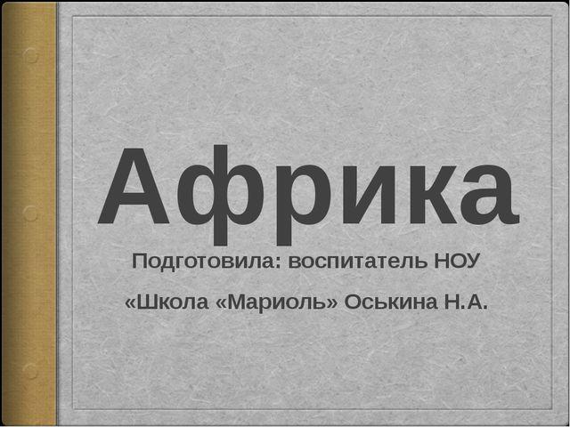 Африка Подготовила: воспитатель НОУ «Школа «Мариоль» Оськина Н.А.