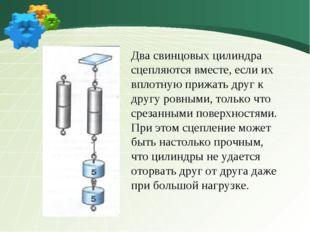 Два свинцовых цилиндра сцепляются вместе, если их вплотную прижать друг к дру