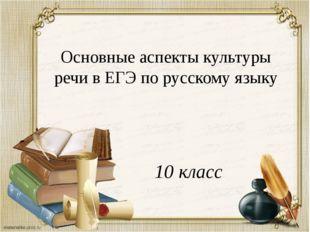 Основные аспекты культуры речи в ЕГЭ по русскому языку 10 класс
