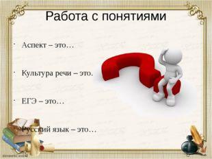 Работа с понятиями Аспект – это… Культура речи – это… ЕГЭ – это… Русский язык