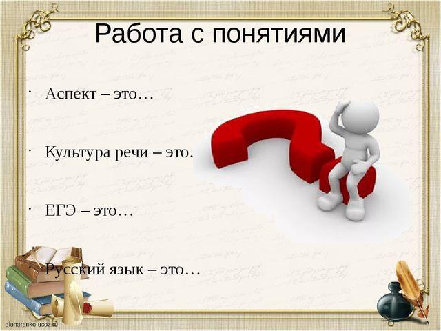 Работа с понятиями Аспект – это… Культура речи – это… ЕГЭ – это… Русский язык...