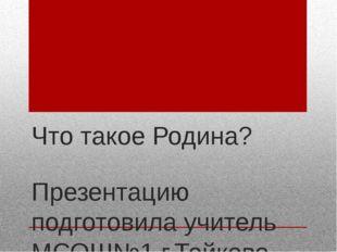 Что такое Родина? Презентацию подготовила учитель МСОШ№1 г.Тейково Фролова С.