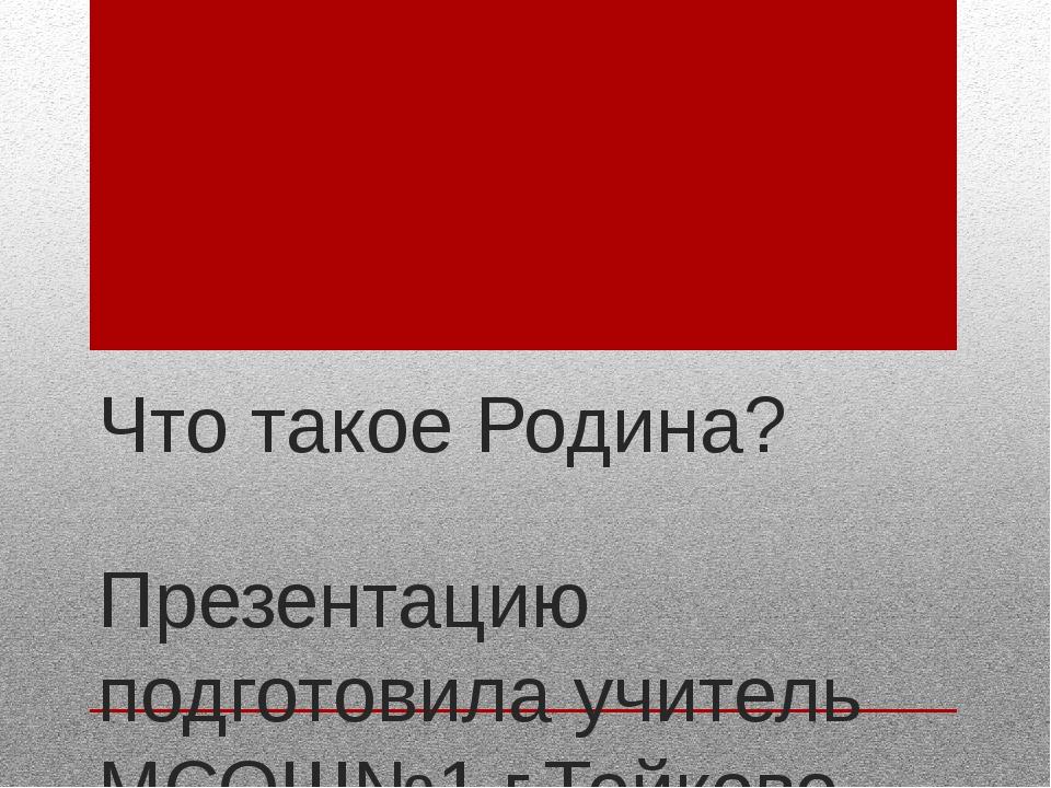 Что такое Родина? Презентацию подготовила учитель МСОШ№1 г.Тейково Фролова С....