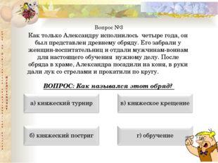 Вопрос №3 Как только Александру исполнилось четыре года, он был представлен д