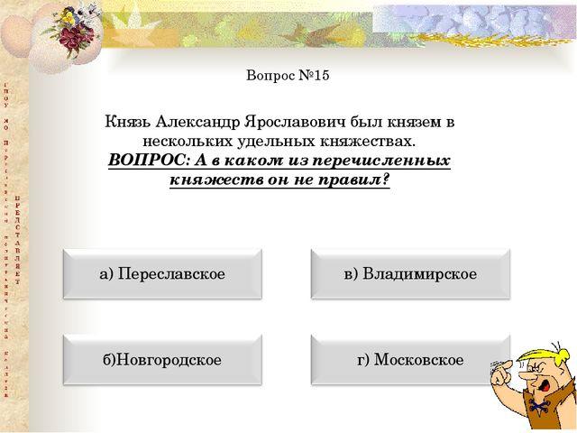 Вопрос №15 Князь Александр Ярославович был князем в нескольких удельных княже...
