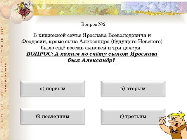 Вопрос №2 В княжеской семье Ярослава Всеволодовича и Феодосии, кроме сына Але...