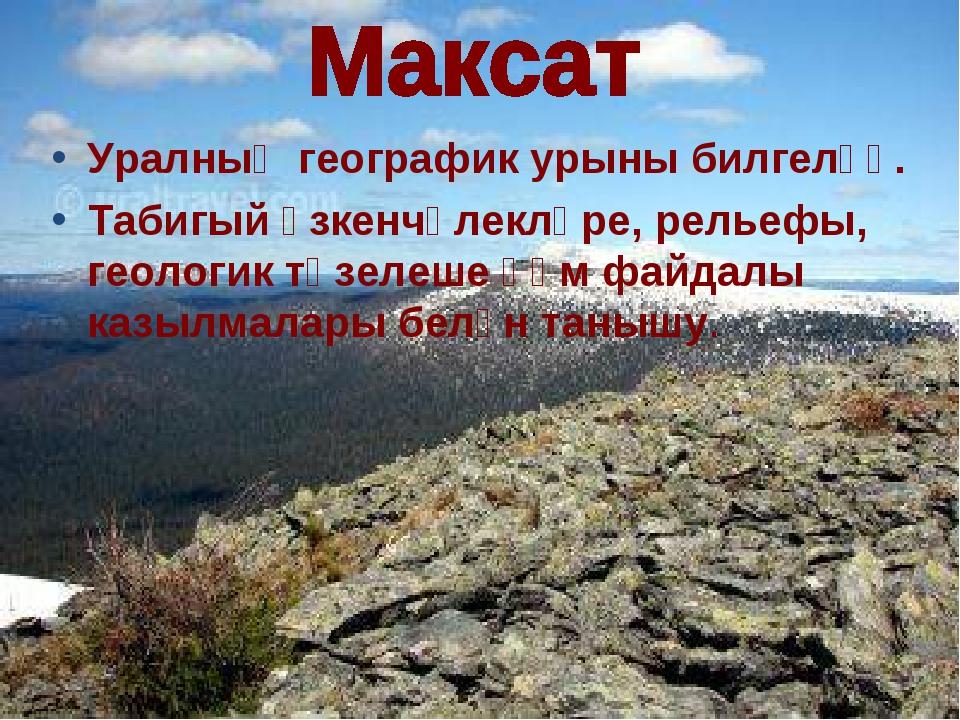 Уралның географик урыны билгеләү. Табигый үзкенчәлекләре, рельефы, геологик т...