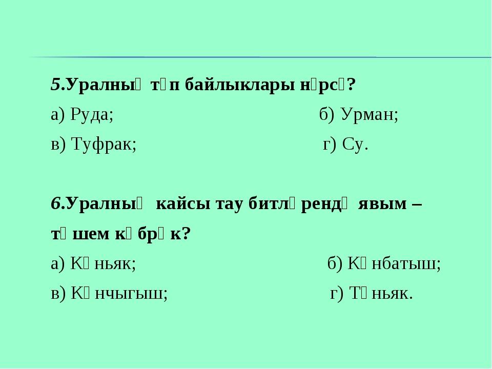 5.Уралның төп байлыклары нәрсә? а) Руда; б) Урман; в) Туфрак; г) Су. 6.Уралны...