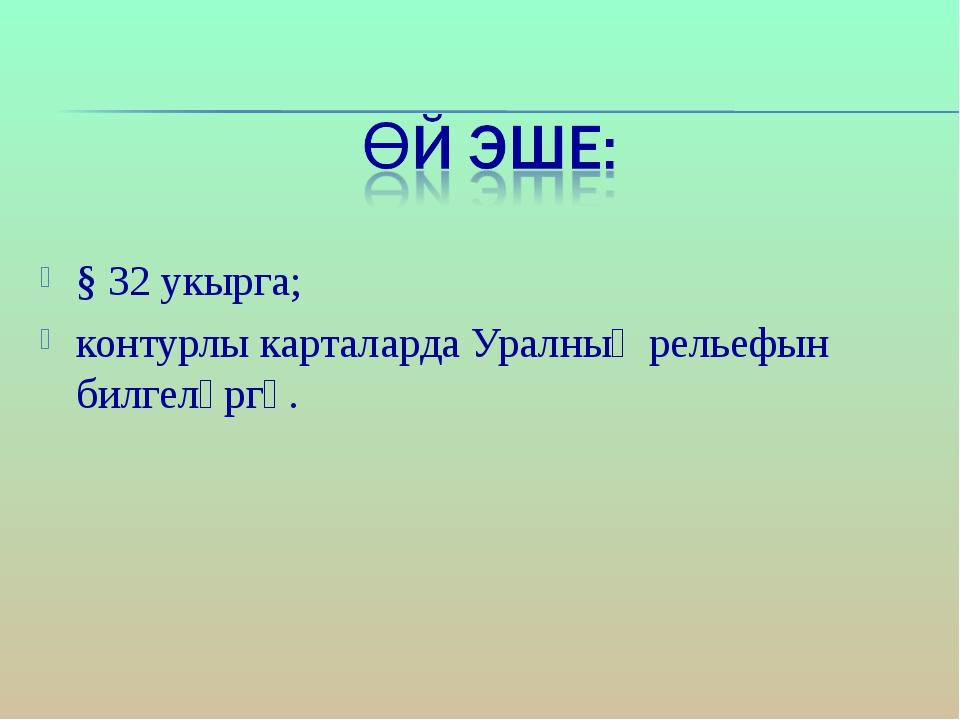 § 32 укырга; контурлы карталарда Уралның рельефын билгеләргә.