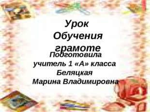 Урок Обучения грамоте Подготовила учитель 1 «А» класса Беляцкая Марина Владим