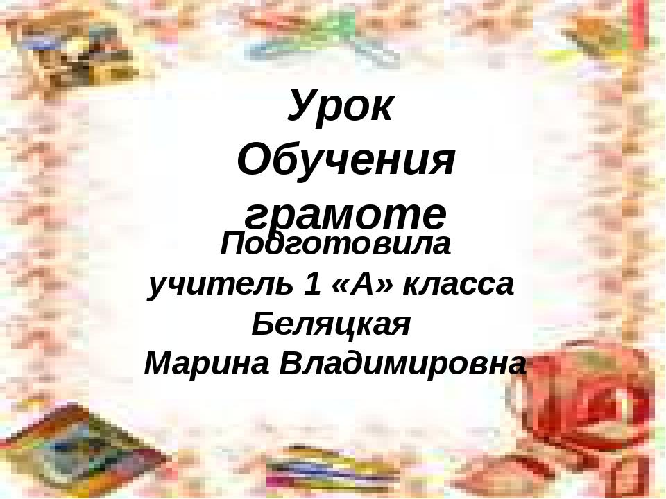 Урок Обучения грамоте Подготовила учитель 1 «А» класса Беляцкая Марина Владим...