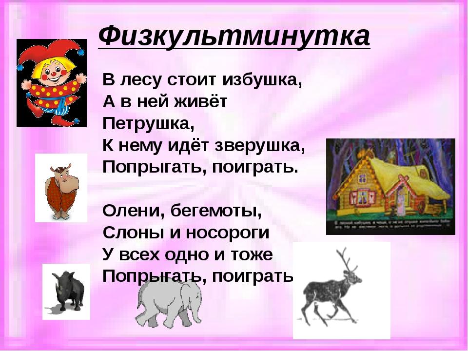 Физкультминутка В лесу стоит избушка, А в ней живёт Петрушка, К нему идёт зве...