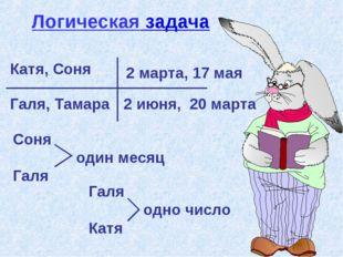 Катя, Соня Галя, Тамара 2 марта, 17 мая 2 июня, 20 марта Соня один месяц Галя