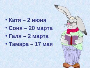 Катя – 2 июня Соня – 20 марта Галя – 2 марта Тамара – 17 мая